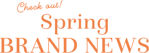 Check out! Spring BRAND NEWS